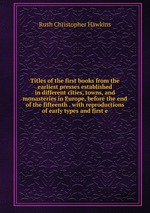 Titles of the first books from the earliest presses established in different cities, towns, and monasteries in Europe, before the end of the fifteenth . with reproductions of early types and first e