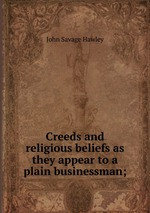 Creeds and religious beliefs as they appear to a plain businessman;