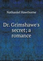 Dr. Grimshawe`s secret; a romance