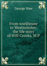 From workhouse to Westminster: the life story of Will Crooks, M.P
