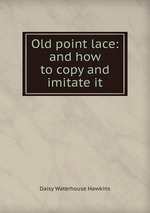 Old point lace: and how to copy and imitate it