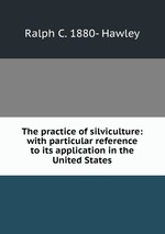 The practice of silviculture: with particular reference to its application in the United States