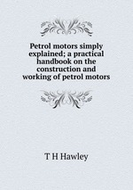 Petrol motors simply explained; a practical handbook on the construction and working of petrol motors