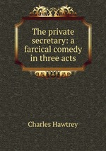 The private secretary: a farcical comedy in three acts