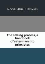 The selling process, a handbook of salesmanship principles