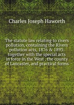 The statute law relating to rivers pollution, containing the Rivers pollution acts, 1876 & 1893: together with the special acts in force in the West . the county of Lancaster, and practical forms