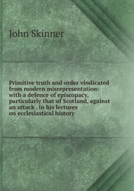 Primitive truth and order vindicated from modern misrepresentation: with a defence of episcopacy, particularly that of Scotland, against an attack . in his lectures on ecclesiastical history