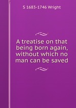 A treatise on that being born again, without which no man can be saved