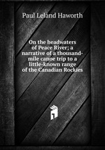 On the headwaters of Peace River; a narrative of a thousand-mile canoe trip to a little-known range of the Canadian Rockies