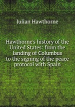 Hawthorne`s history of the United States: from the landing of Columbus to the signing of the peace protocol with Spain