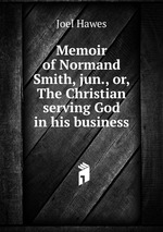 Memoir of Normand Smith, jun., or, The Christian serving God in his business