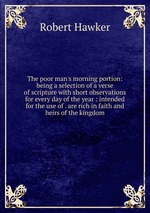 The poor man`s morning portion: being a selection of a verse of scripture with short observations for every day of the year : intended for the use of . are rich in faith and heirs of the kingdom
