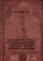 Roster legislatures of Hawaii, 1841-1918 electronic resource: constitutions of monarchy and republic : speeches of sovereigns and president
