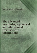 The advanced machinist; a practical and educational treatise, with illustrations