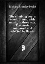 The climbing boy; a comic drama, with music, in three acts. The music composed and selected by Hawes