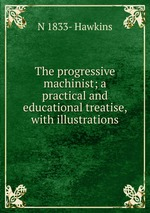 The progressive machinist; a practical and educational treatise, with illustrations
