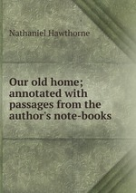 Our old home; annotated with passages from the author`s note-books