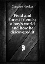Field and forest friends; a boy`s world and how he discovered it
