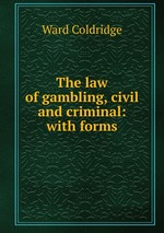 The law of gambling, civil and criminal: with forms