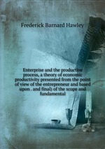 Enterprise and the productive process, a theory of economic productivity presented from the point of view of the entrepreneur and based upon . and final) of the scope and fundamental