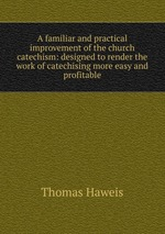A familiar and practical improvement of the church catechism: designed to render the work of catechising more easy and profitable