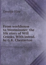 From workhouse to Westminster; the life story of Will Crooks. With introd. by G.K. Chesterton