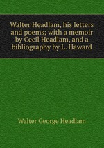 Walter Headlam, his letters and poems; with a memoir by Cecil Headlam, and a bibliography by L. Haward