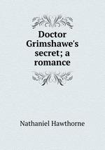 Doctor Grimshawe`s secret; a romance
