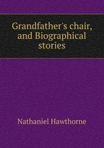 Grandfather`s chair, and Biographical stories