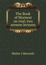 The Book of Mormon on trial; two sermon lectures