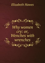 Why women cry: or, Wenches with wrenches