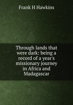 Through lands that were dark: being a record of a year`s missionary journey in Africa and Madagascar