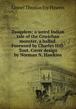 Tsoqalem; a weird Indian tale of the Cowichan monster, a ballad. Foreword by Charles Hill-Tout. Cover design by Norman N. Hawkins