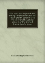 Our political degradation; being several short essays setting forth certain facts which every thoughtful citizen of the United States should know