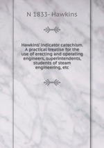 Hawkins` indicator catechism. A practical treatise for the use of erecting and operating engineers, superintendents, students of steam engineering, etc