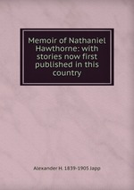 Memoir of Nathaniel Hawthorne: with stories now first published in this country