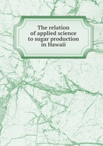 The relation of applied science to sugar production in Hawaii