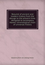 Resum of ancient and modern history from the deluge to the present time; designed to accompany Hawes` chronological chart of universal history