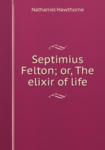 Septimius Felton; or, The elixir of life