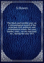 The black and terrible year: or, A chronological record of the principal civil, political, and ecclesiastical events, the wars, battles, riots, . on sea and land, etc., during the year 1871