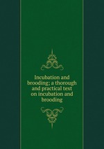 Incubation and brooding; a thorough and practical text on incubation and brooding