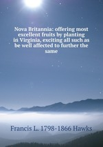Nova Britannia: offering most excellent fruits by planting in Virginia, exciting all such as be well affected to further the same