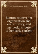 Benton county: her organization and early history, and memorial tribute to her early settlers