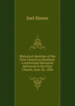 Historical sketches of the First Church in Hartford: a centennial discourse delivered in the First Church, June 26, 1836