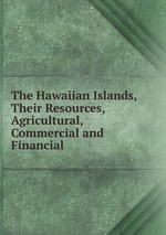 The Hawaiian Islands, Their Resources, Agricultural, Commercial and Financial