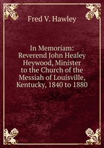 In Memoriam: Reverend John Healey Heywood, Minister to the Church of the Messiah of Louisville, Kentucky, 1840 to 1880