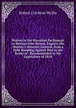 Motion in the Hawaiian Parliament to Release John Ricord, Esquire, His Majesty`s Attorney General, from a Debt Standing Against Him in the Books of . Recommended to the Legislature of 1854
