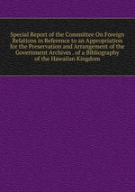 Special Report of the Committee On Foreign Relations in Reference to an Appropriation for the Preservation and Arrangement of the Government Archives . of a Bibliography of the Hawaiian Kingdom