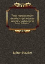 """The poor man`s morning portion: being a selection of a verse of scripture with short observations, for every day in the year : intended for the use of . are rich in faith and heirs of the kingdom"""""""