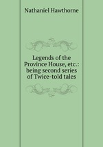 Legends of the Province House, etc.: being second series of Twice-told tales
